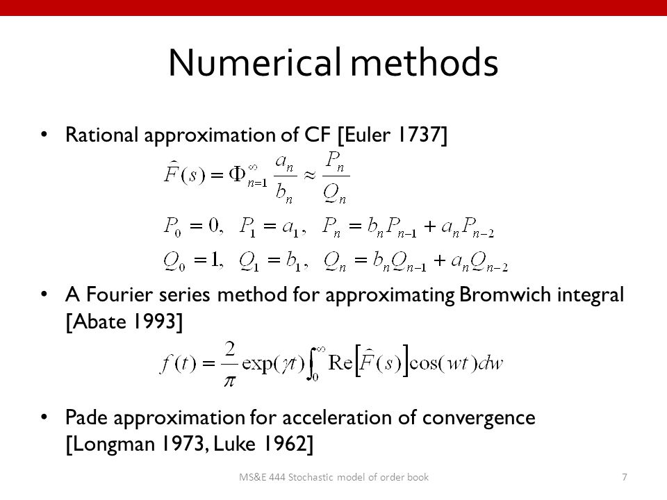 Numerical methods Rational approximation of CF [Euler 1737] A Fourier series method for approximating Bromwich integral [Abate 1993] Pade approximation for acceleration of convergence [Longman 1973, Luke 1962] 7MS&E 444 Stochastic model of order book
