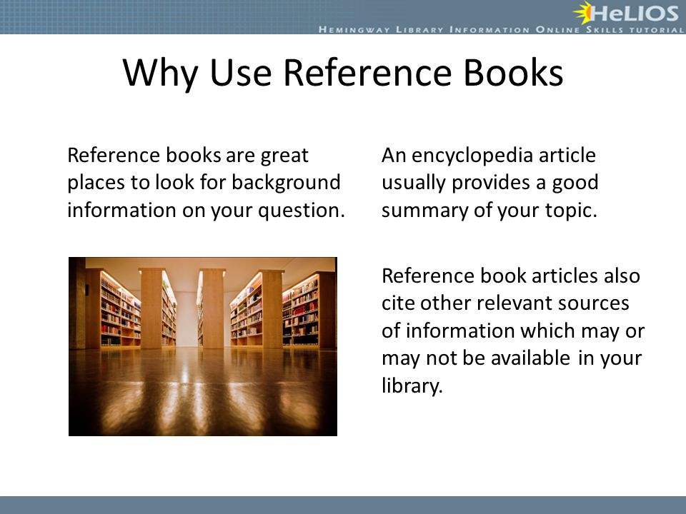 Why Use Reference Books Reference books are great places to look for background information on your question. An encyclopedia article usually provides