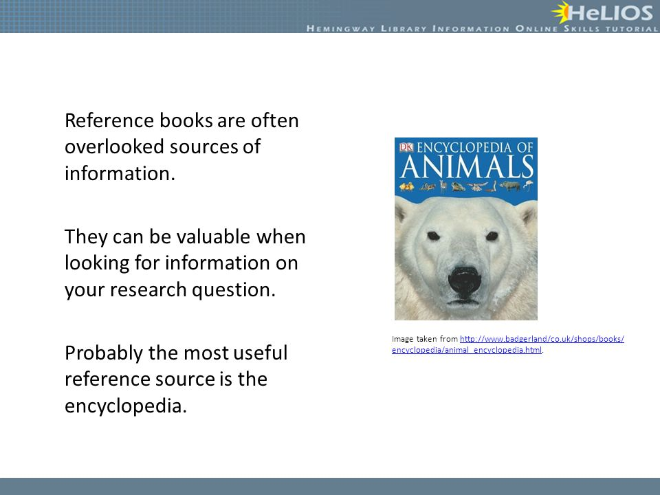 Reference books are often overlooked sources of information. They can be valuable when looking for information on your research question. Probably the