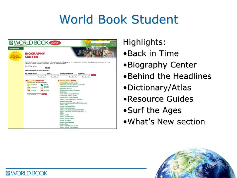 World Book Student Highlights: Back in TimeBack in Time Biography CenterBiography Center Behind the HeadlinesBehind the Headlines Dictionary/AtlasDictionary/Atlas Resource GuidesResource Guides Surf the AgesSurf the Ages What's New sectionWhat's New section
