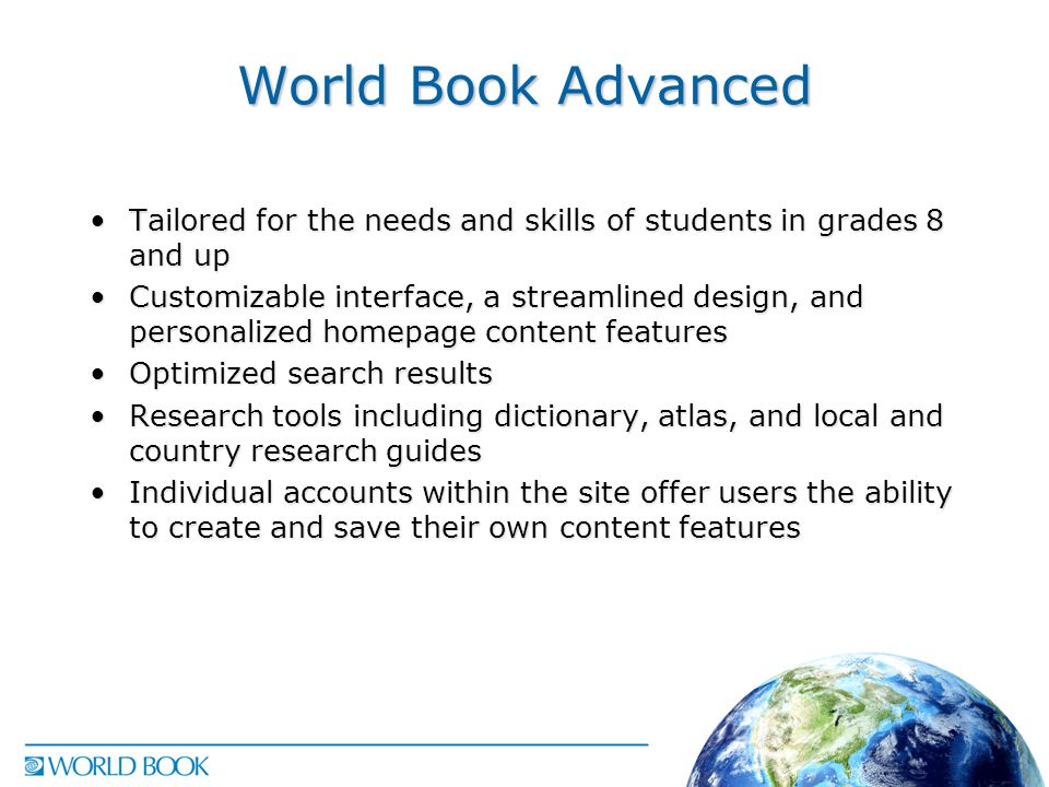World Book Advanced Tailored for the needs and skills of students in grades 8 and upTailored for the needs and skills of students in grades 8 and up Customizable interface, a streamlined design, and personalized homepage content featuresCustomizable interface, a streamlined design, and personalized homepage content features Optimized search resultsOptimized search results Research tools including dictionary, atlas, and local and country research guidesResearch tools including dictionary, atlas, and local and country research guides Individual accounts within the site offer users the ability to create and save their own content featuresIndividual accounts within the site offer users the ability to create and save their own content features