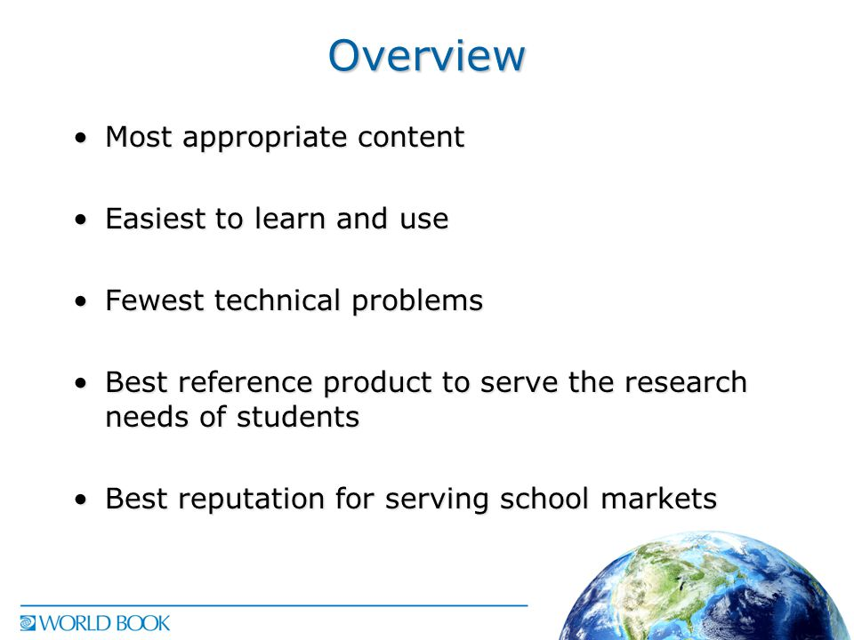Overview Most appropriate contentMost appropriate content Easiest to learn and useEasiest to learn and use Fewest technical problemsFewest technical problems Best reference product to serve the research needs of studentsBest reference product to serve the research needs of students Best reputation for serving school marketsBest reputation for serving school markets