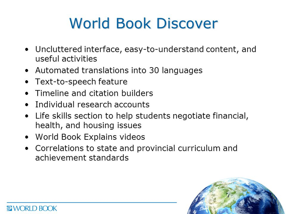 World Book Discover Uncluttered interface, easy-to-understand content, and useful activitiesUncluttered interface, easy-to-understand content, and useful activities Automated translations into 30 languagesAutomated translations into 30 languages Text-to-speech featureText-to-speech feature Timeline and citation buildersTimeline and citation builders Individual research accountsIndividual research accounts Life skills section to help students negotiate financial, health, and housing issuesLife skills section to help students negotiate financial, health, and housing issues World Book Explains videosWorld Book Explains videos Correlations to state and provincial curriculum and achievement standardsCorrelations to state and provincial curriculum and achievement standards