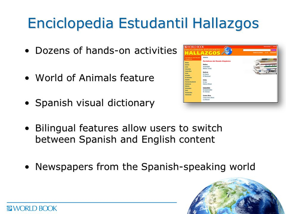 Enciclopedia Estudantil Hallazgos Dozens of hands-on activitiesDozens of hands-on activities World of Animals featureWorld of Animals feature Spanish visual dictionarySpanish visual dictionary Bilingual features allow users to switch between Spanish and English contentBilingual features allow users to switch between Spanish and English content Newspapers from the Spanish-speaking worldNewspapers from the Spanish-speaking world