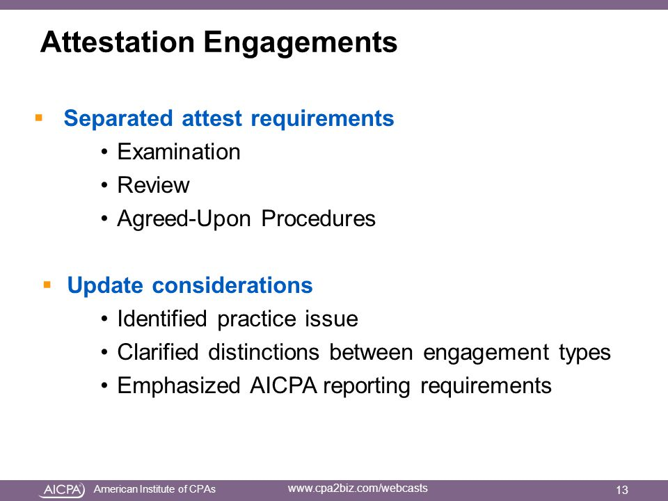 American Institute of CPAs www.cpa2biz.com/webcasts Attestation Engagements  Separated attest requirements Examination Review Agreed-Upon Procedures  Update considerations Identified practice issue Clarified distinctions between engagement types Emphasized AICPA reporting requirements 13