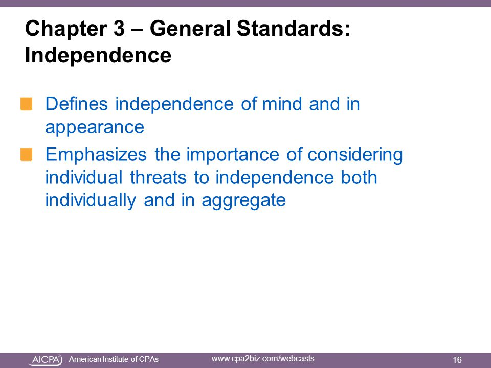 American Institute of CPAs www.cpa2biz.com/webcasts Chapter 3 – General Standards: Independence Defines independence of mind and in appearance Emphasizes the importance of considering individual threats to independence both individually and in aggregate 16