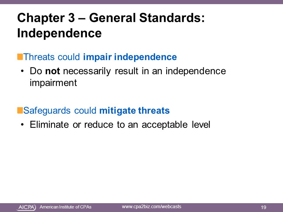 American Institute of CPAs www.cpa2biz.com/webcasts Chapter 3 – General Standards: Independence Threats could impair independence Do not necessarily result in an independence impairment Safeguards could mitigate threats Eliminate or reduce to an acceptable level 19