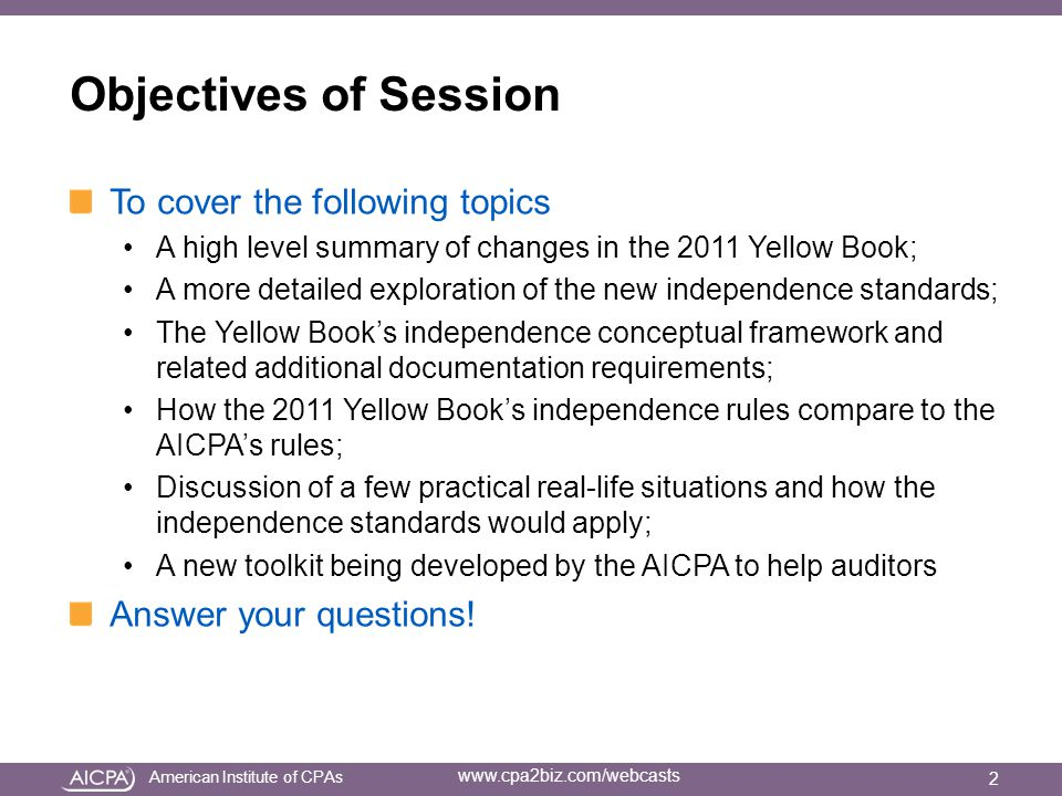 American Institute of CPAs www.cpa2biz.com/webcasts Objectives of Session To cover the following topics A high level summary of changes in the 2011 Yellow Book; A more detailed exploration of the new independence standards; The Yellow Book's independence conceptual framework and related additional documentation requirements; How the 2011 Yellow Book's independence rules compare to the AICPA's rules; Discussion of a few practical real-life situations and how the independence standards would apply; A new toolkit being developed by the AICPA to help auditors Answer your questions.