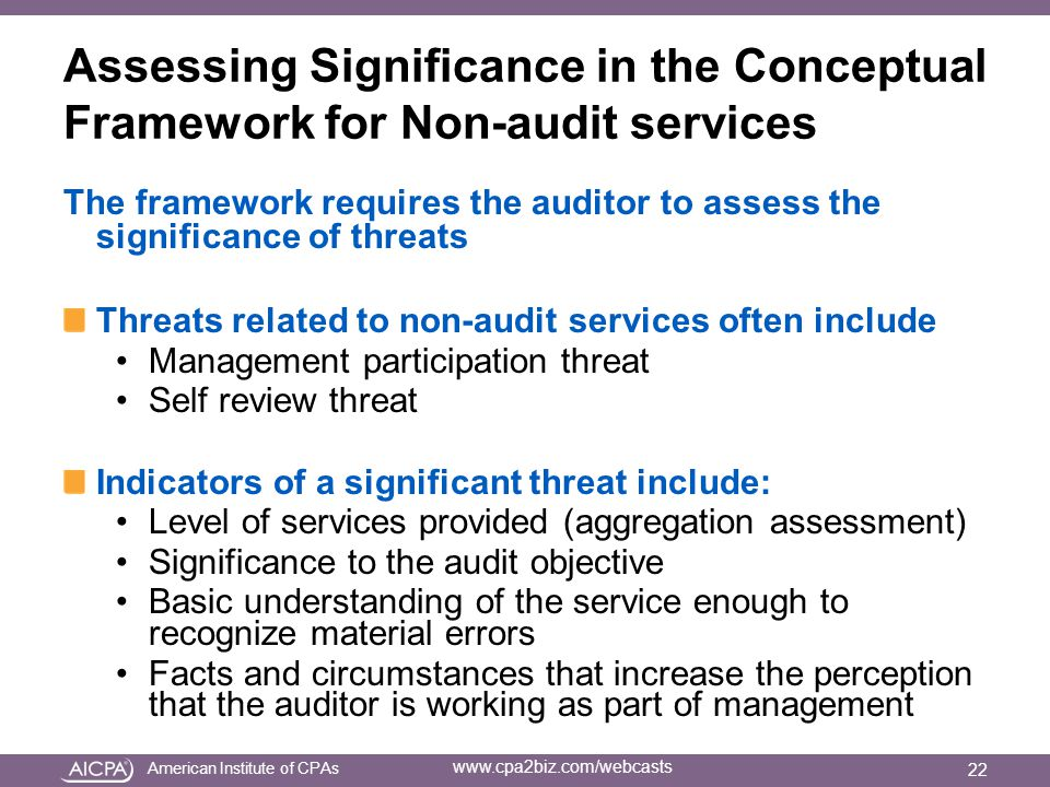 American Institute of CPAs www.cpa2biz.com/webcasts Assessing Significance in the Conceptual Framework for Non-audit services The framework requires the auditor to assess the significance of threats Threats related to non-audit services often include Management participation threat Self review threat Indicators of a significant threat include: Level of services provided (aggregation assessment) Significance to the audit objective Basic understanding of the service enough to recognize material errors Facts and circumstances that increase the perception that the auditor is working as part of management 22