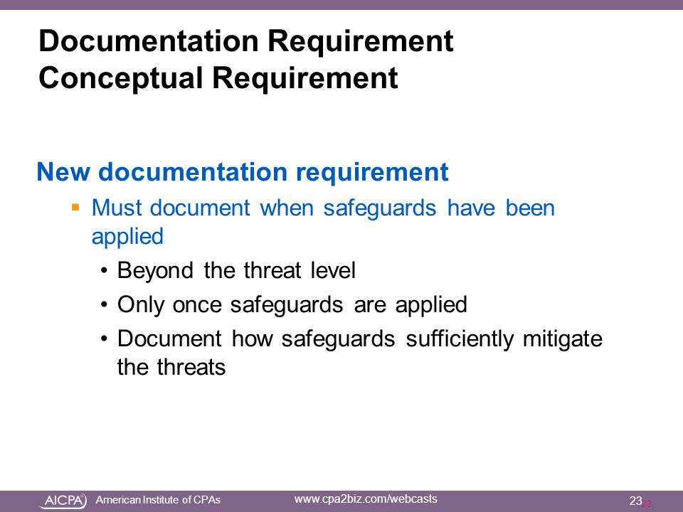 American Institute of CPAs www.cpa2biz.com/webcasts 23 Documentation Requirement Conceptual Requirement New documentation requirement  Must document when safeguards have been applied Beyond the threat level Only once safeguards are applied Document how safeguards sufficiently mitigate the threats 23
