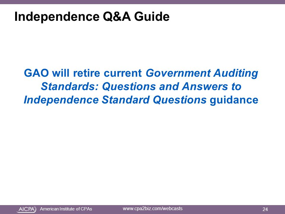 American Institute of CPAs www.cpa2biz.com/webcasts Independence Q&A Guide GAO will retire current Government Auditing Standards: Questions and Answers to Independence Standard Questions guidance 24