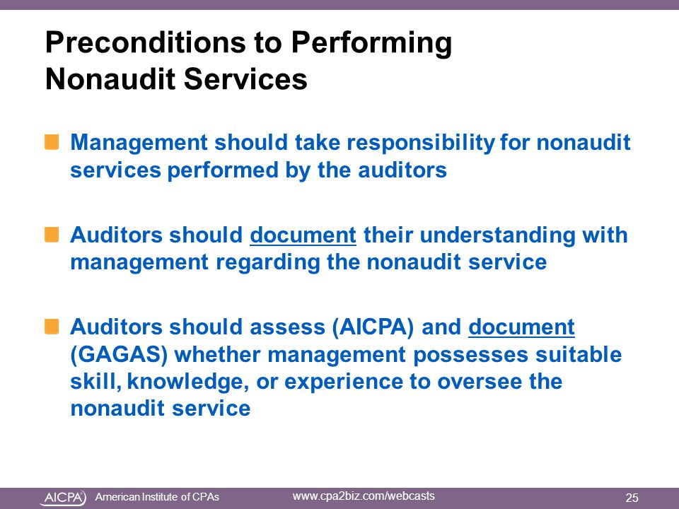 American Institute of CPAs www.cpa2biz.com/webcasts Preconditions to Performing Nonaudit Services Management should take responsibility for nonaudit services performed by the auditors Auditors should document their understanding with management regarding the nonaudit service Auditors should assess (AICPA) and document (GAGAS) whether management possesses suitable skill, knowledge, or experience to oversee the nonaudit service 25