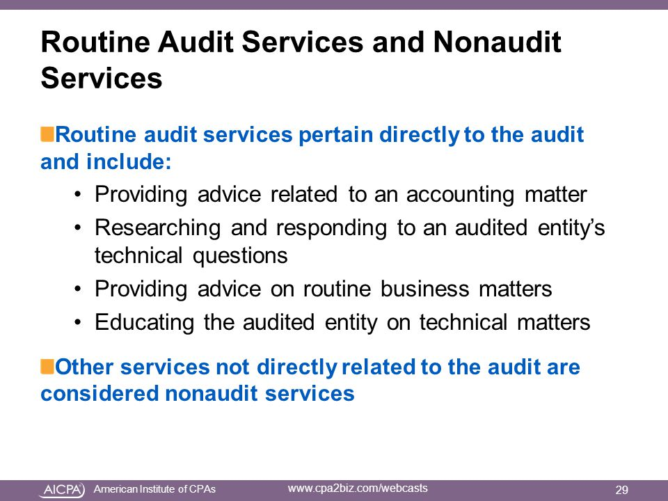 American Institute of CPAs www.cpa2biz.com/webcasts Routine Audit Services and Nonaudit Services Routine audit services pertain directly to the audit and include: Providing advice related to an accounting matter Researching and responding to an audited entity's technical questions Providing advice on routine business matters Educating the audited entity on technical matters Other services not directly related to the audit are considered nonaudit services 29