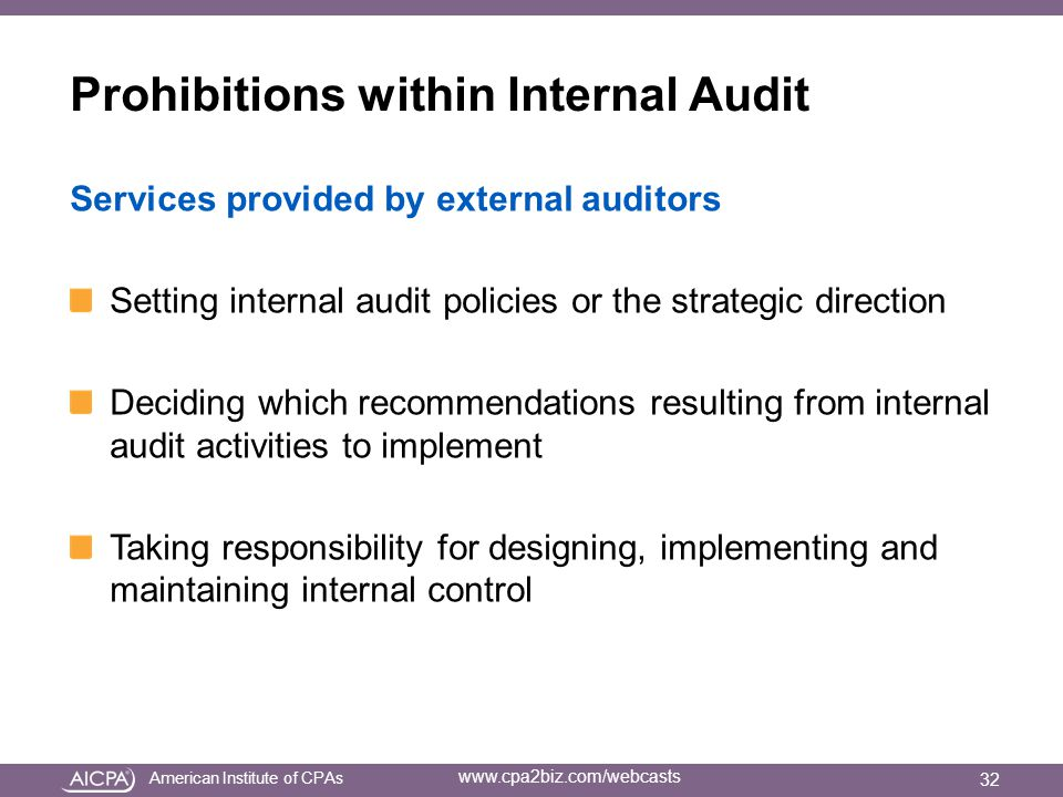 American Institute of CPAs www.cpa2biz.com/webcasts Prohibitions within Internal Audit Services provided by external auditors Setting internal audit policies or the strategic direction Deciding which recommendations resulting from internal audit activities to implement Taking responsibility for designing, implementing and maintaining internal control 32
