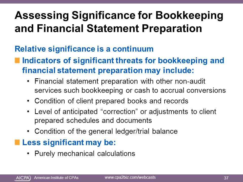 American Institute of CPAs www.cpa2biz.com/webcasts Assessing Significance for Bookkeeping and Financial Statement Preparation Relative significance is a continuum Indicators of significant threats for bookkeeping and financial statement preparation may include: Financial statement preparation with other non-audit services such bookkeeping or cash to accrual conversions Condition of client prepared books and records Level of anticipated correction or adjustments to client prepared schedules and documents Condition of the general ledger/trial balance Less significant may be: Purely mechanical calculations 37
