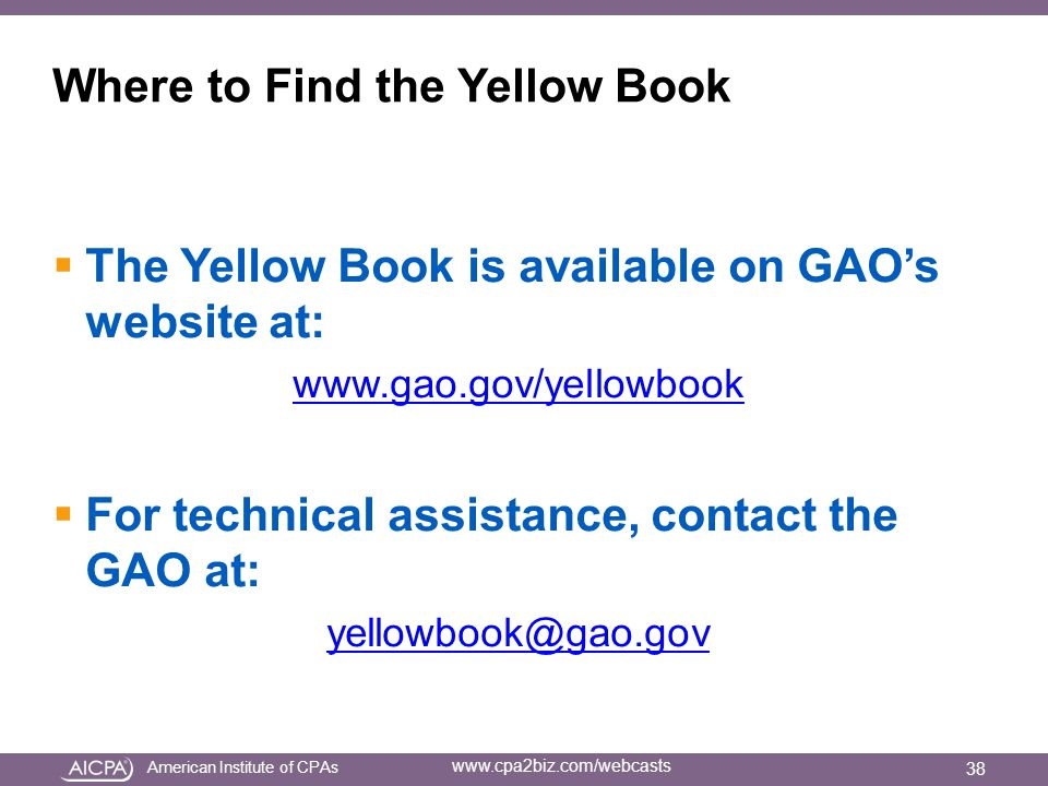 American Institute of CPAs www.cpa2biz.com/webcasts Where to Find the Yellow Book  The Yellow Book is available on GAO's website at: www.gao.gov/yellowbook  For technical assistance, contact the GAO at: yellowbook@gao.gov 38
