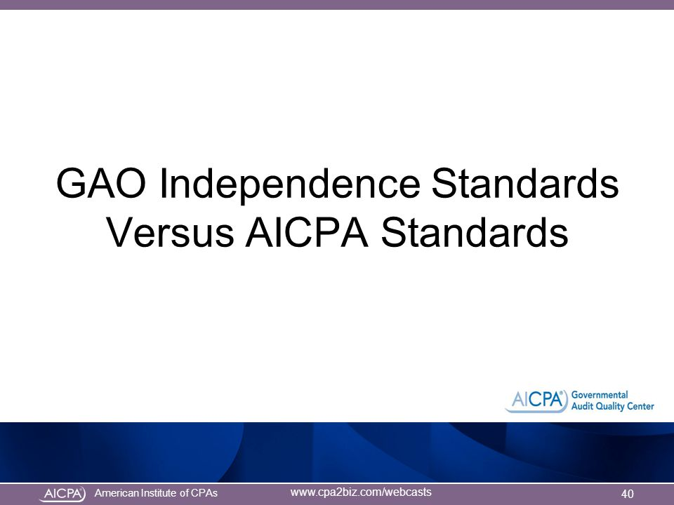 American Institute of CPAs www.cpa2biz.com/webcasts GAO Independence Standards Versus AICPA Standards 40