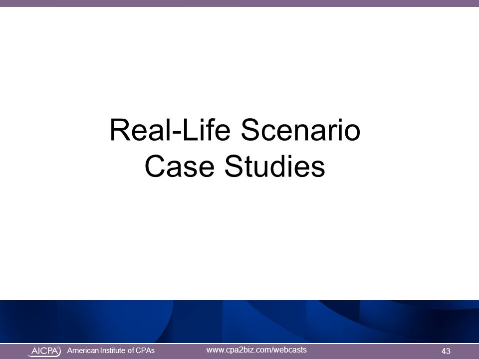 American Institute of CPAs www.cpa2biz.com/webcasts Real-Life Scenario Case Studies 43