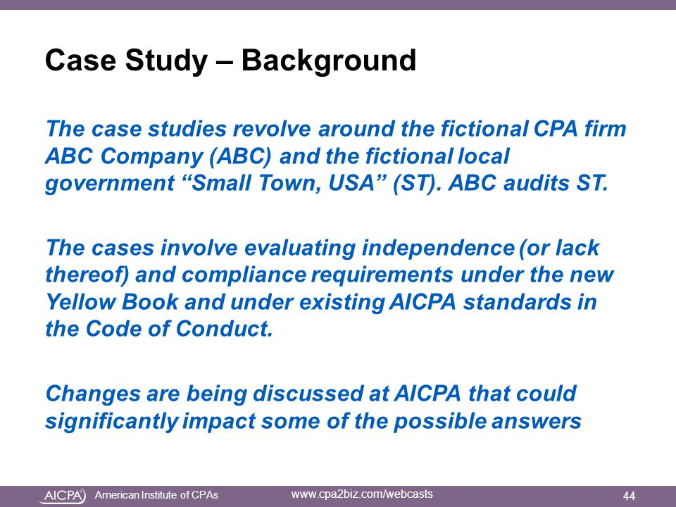 American Institute of CPAs www.cpa2biz.com/webcasts Case Study – Background The case studies revolve around the fictional CPA firm ABC Company (ABC) and the fictional local government Small Town, USA (ST).