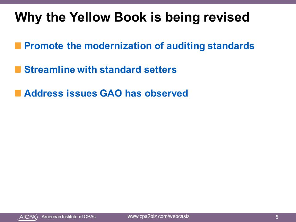 American Institute of CPAs www.cpa2biz.com/webcasts Why the Yellow Book is being revised Promote the modernization of auditing standards Streamline with standard setters Address issues GAO has observed 5