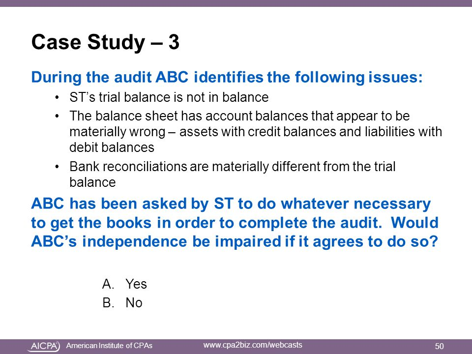 American Institute of CPAs www.cpa2biz.com/webcasts Case Study – 3 During the audit ABC identifies the following issues: ST's trial balance is not in balance The balance sheet has account balances that appear to be materially wrong – assets with credit balances and liabilities with debit balances Bank reconciliations are materially different from the trial balance ABC has been asked by ST to do whatever necessary to get the books in order to complete the audit.