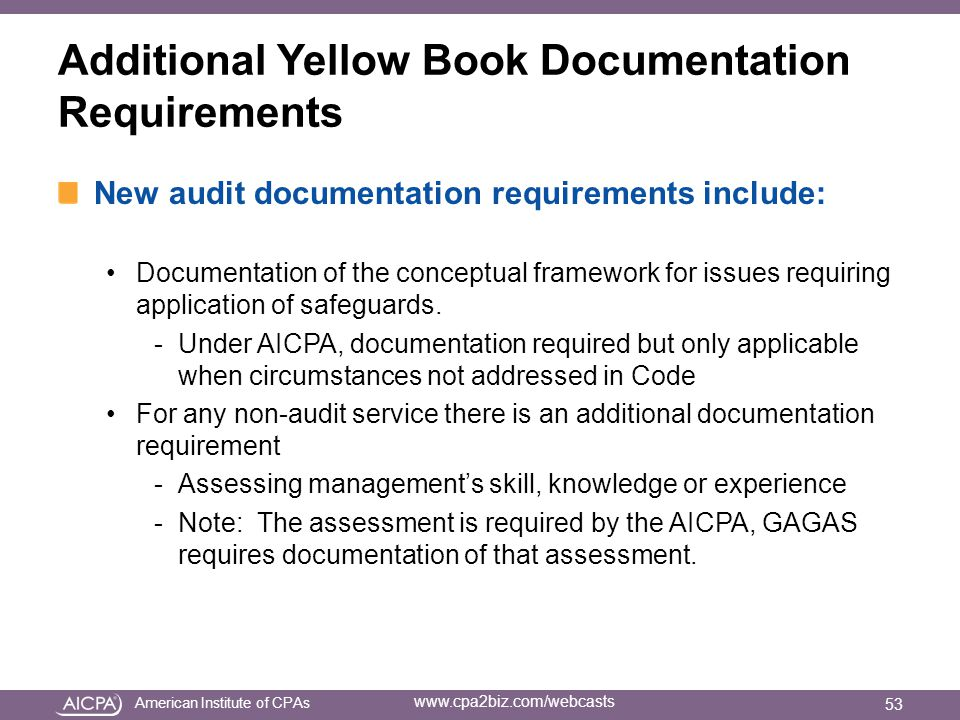 American Institute of CPAs www.cpa2biz.com/webcasts Additional Yellow Book Documentation Requirements New audit documentation requirements include: Documentation of the conceptual framework for issues requiring application of safeguards.