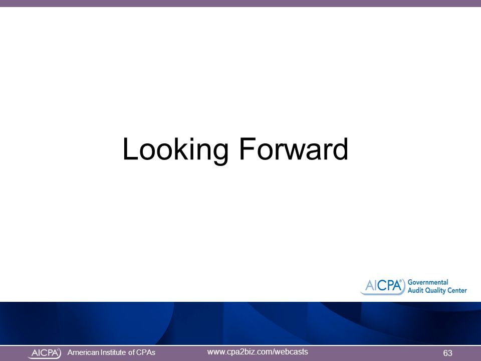 American Institute of CPAs www.cpa2biz.com/webcasts Looking Forward 63