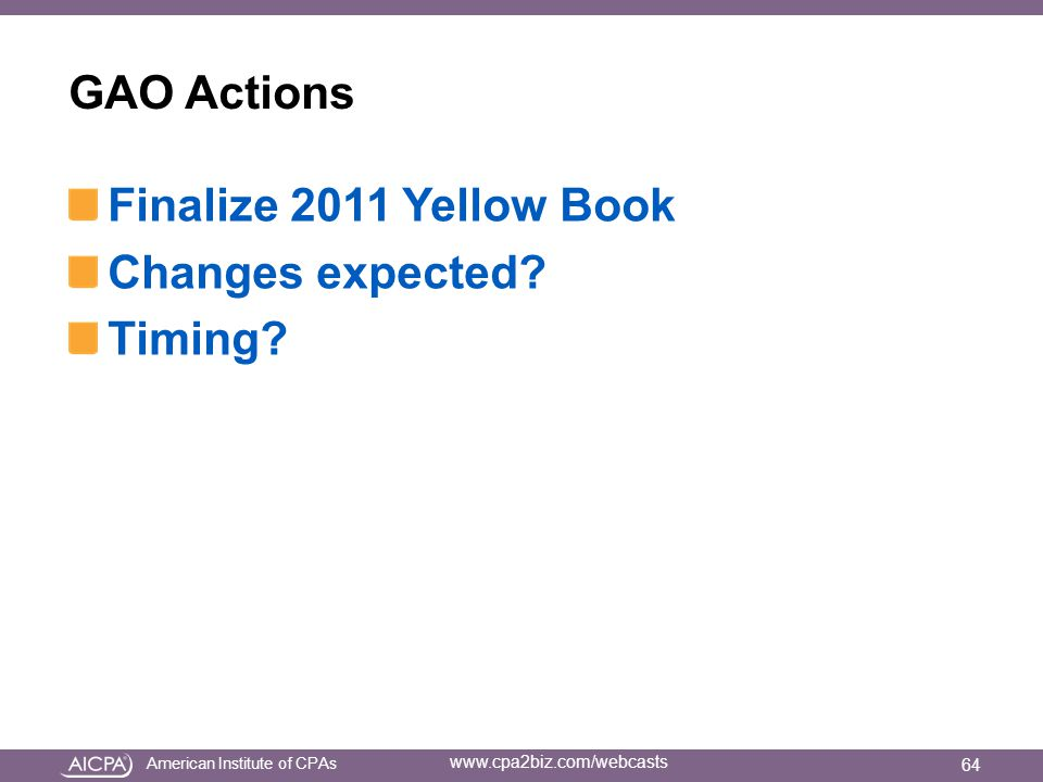 American Institute of CPAs www.cpa2biz.com/webcasts GAO Actions Finalize 2011 Yellow Book Changes expected.