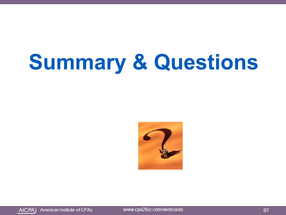 American Institute of CPAs www.cpa2biz.com/webcasts Summary & Questions 67