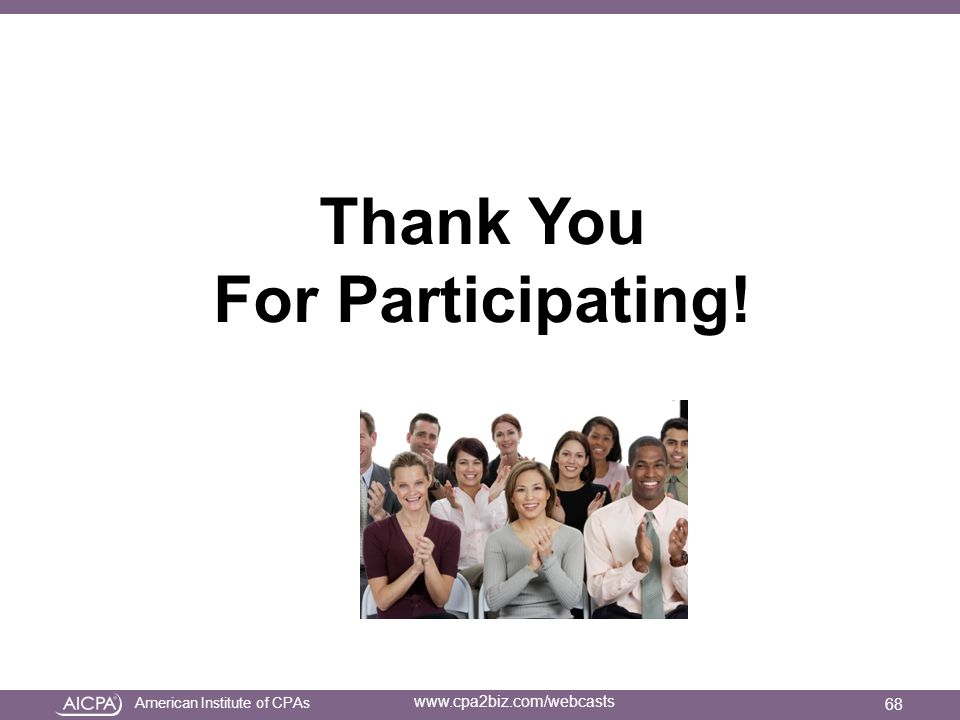 American Institute of CPAs www.cpa2biz.com/webcasts Thank You For Participating! 68