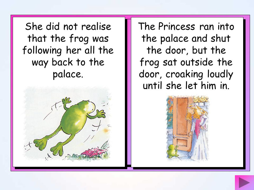 She did not realise that the frog was following her all the way back to the palace.