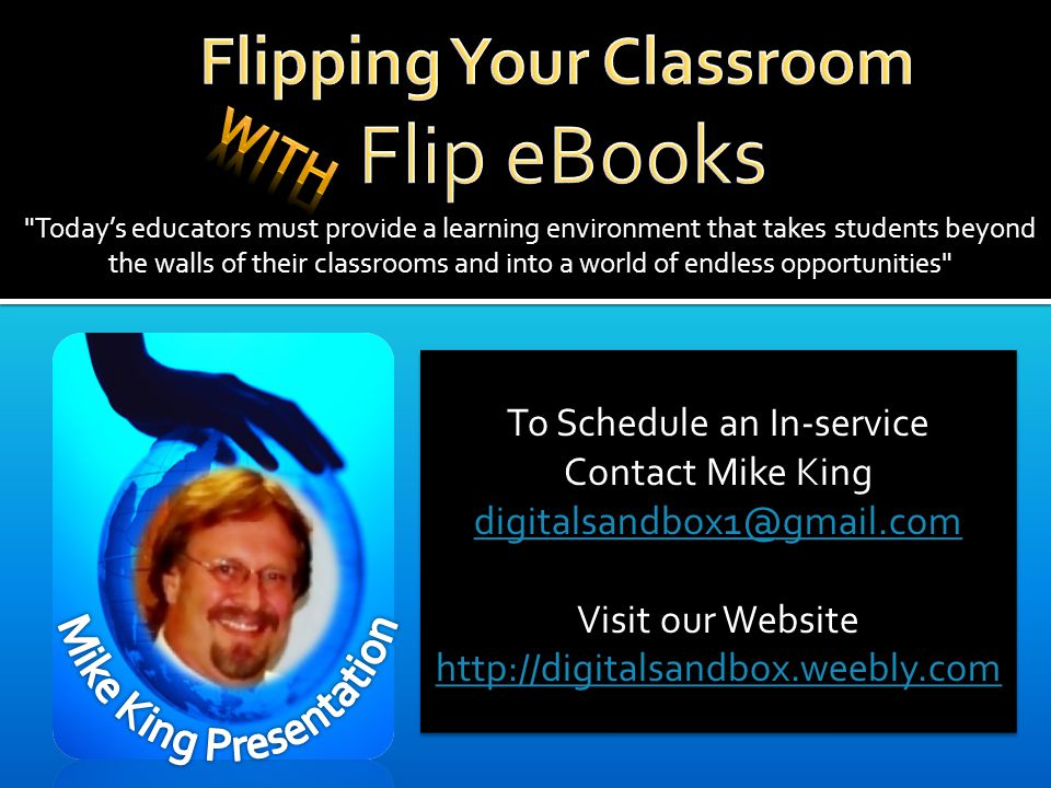 Today's educators must provide a learning environment that takes students beyond the walls of their classrooms and into a world of endless opportunities To Schedule an In-service Contact Mike King Visit our Website   To Schedule an In-service Contact Mike King Visit our Website