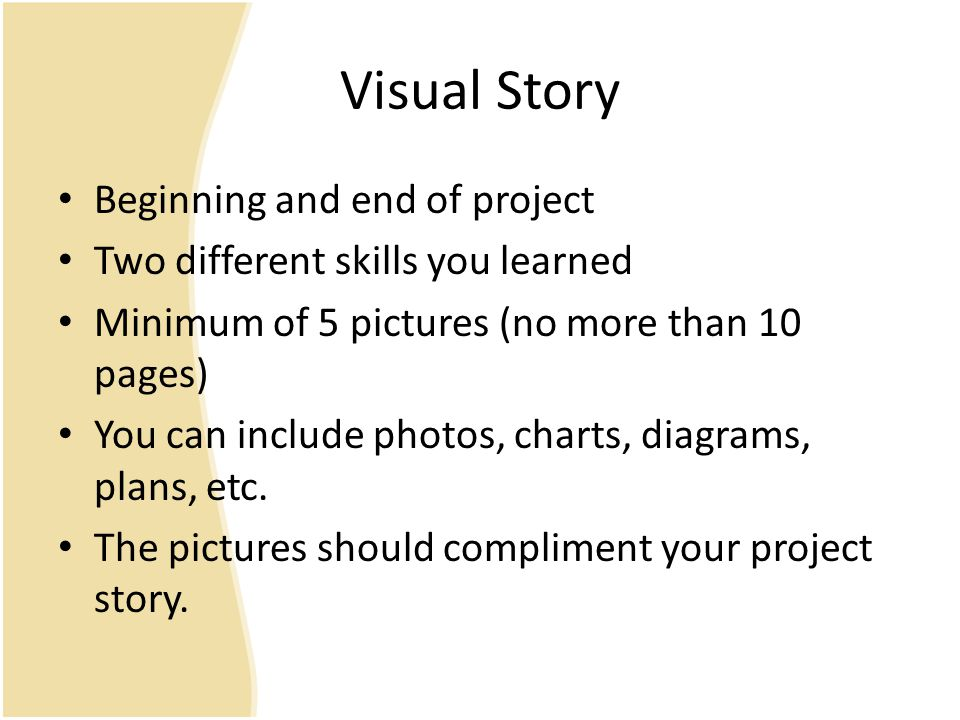 Visual Story Beginning and end of project Two different skills you learned Minimum of 5 pictures (no more than 10 pages) You can include photos, charts, diagrams, plans, etc.