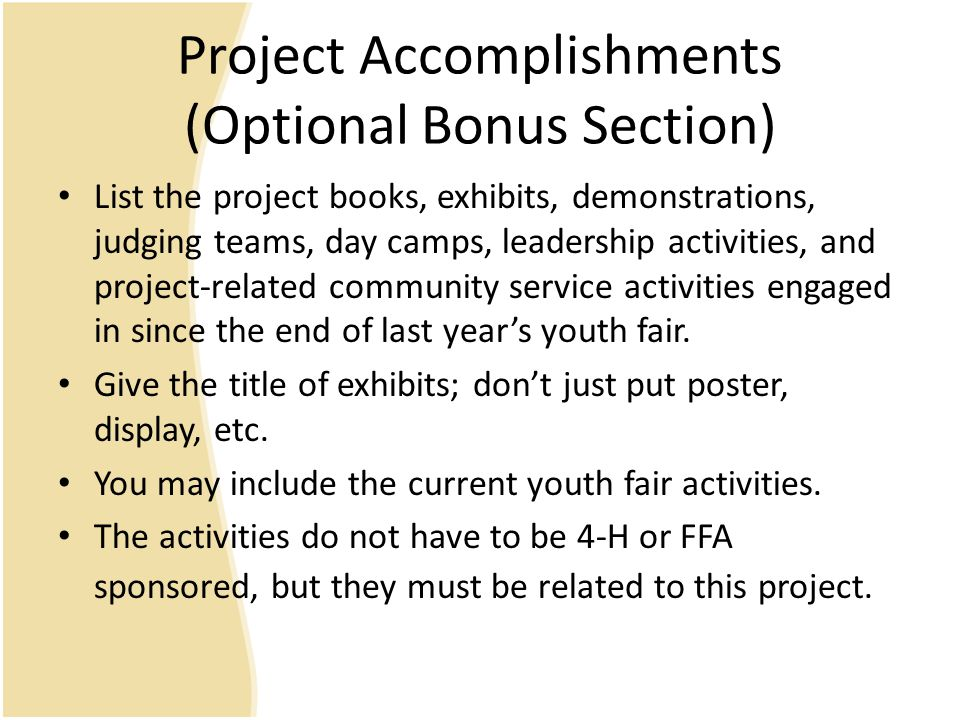 Project Accomplishments (Optional Bonus Section) List the project books, exhibits, demonstrations, judging teams, day camps, leadership activities, and project-related community service activities engaged in since the end of last year's youth fair.