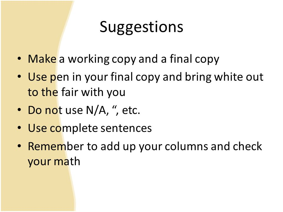 Suggestions Make a working copy and a final copy Use pen in your final copy and bring white out to the fair with you Do not use N/A, , etc.