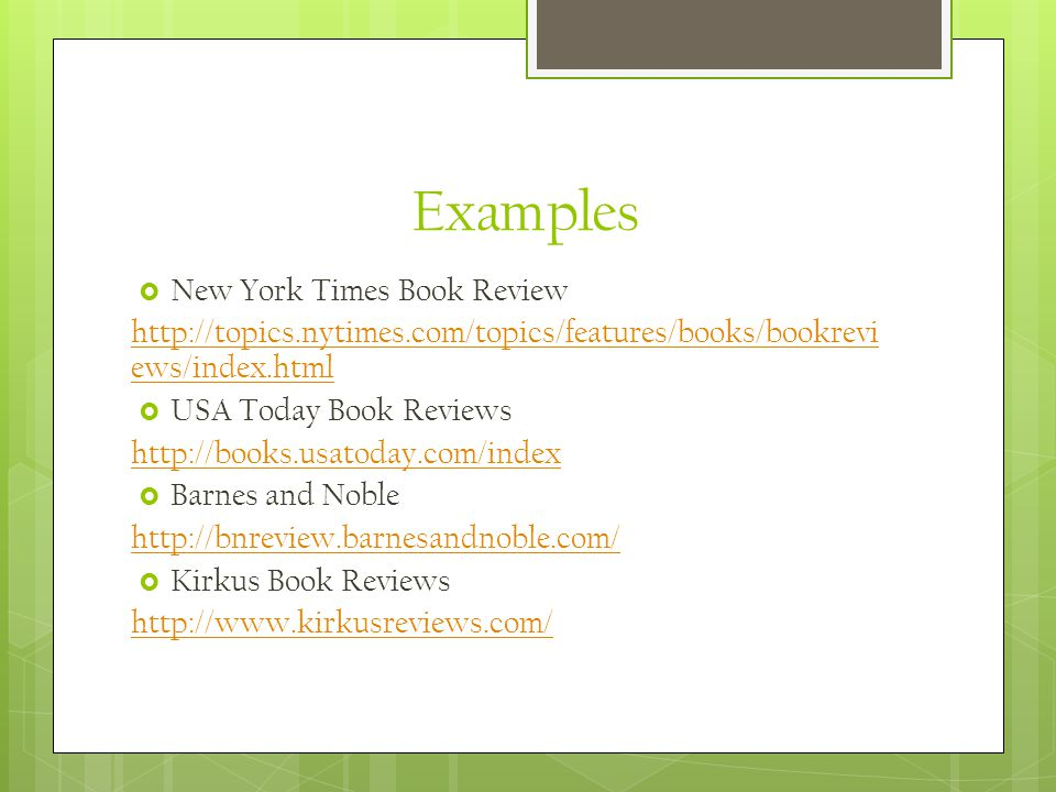 Examples  New York Times Book Review http://topics.nytimes.com/topics/features/books/bookrevi ews/index.html  USA Today Book Reviews http://books.usatoday.com/index  Barnes and Noble http://bnreview.barnesandnoble.com/  Kirkus Book Reviews http://www.kirkusreviews.com/
