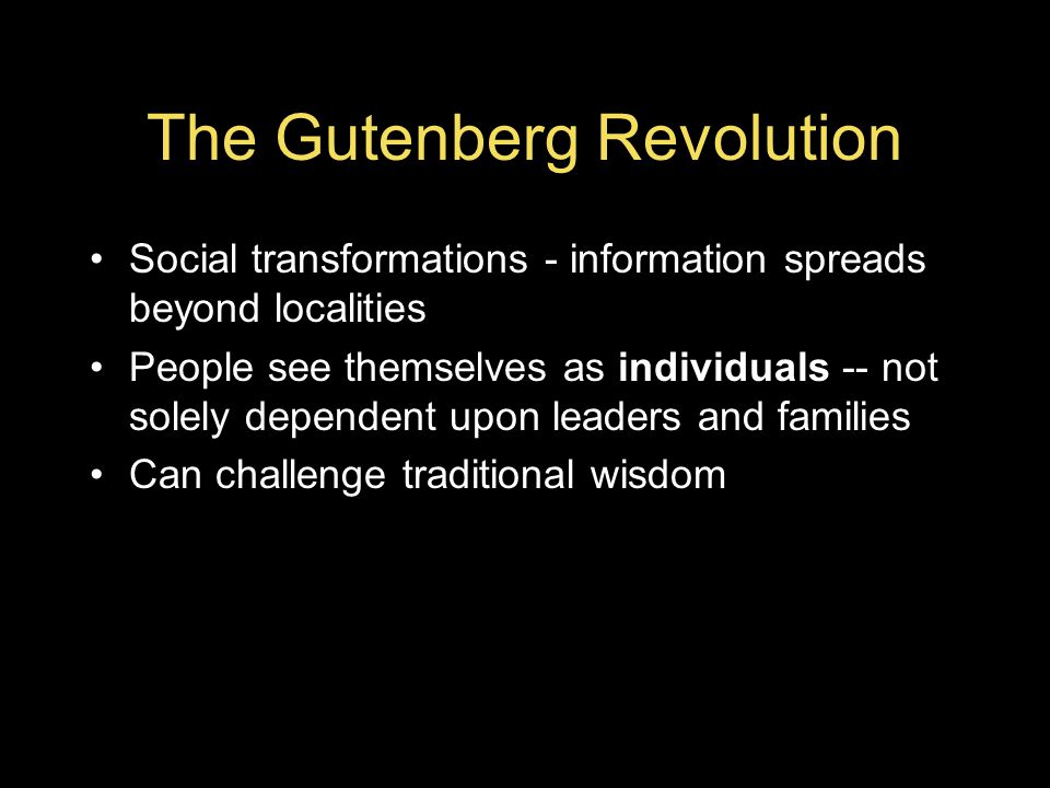 The Gutenberg Revolution Social transformations - information spreads beyond localities People see themselves as individuals -- not solely dependent upon leaders and families Can challenge traditional wisdom