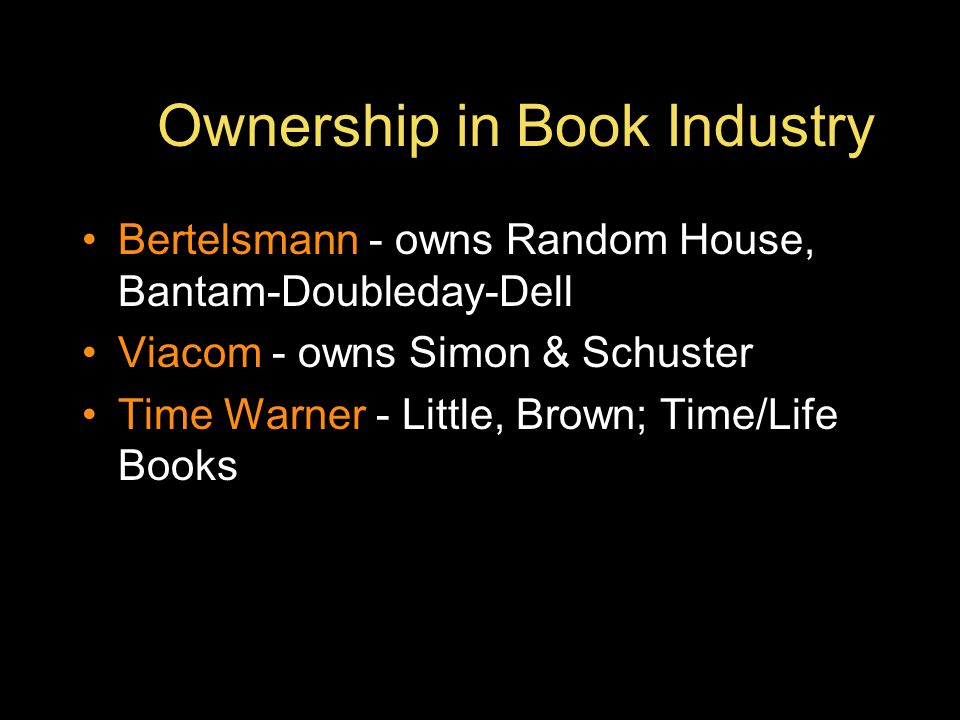 Ownership in Book Industry Bertelsmann - owns Random House, Bantam-Doubleday-Dell Viacom - owns Simon & Schuster Time Warner - Little, Brown; Time/Life Books