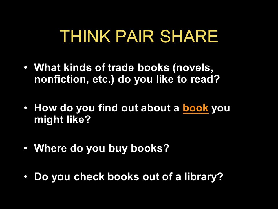 THINK PAIR SHARE What kinds of trade books (novels, nonfiction, etc.) do you like to read.