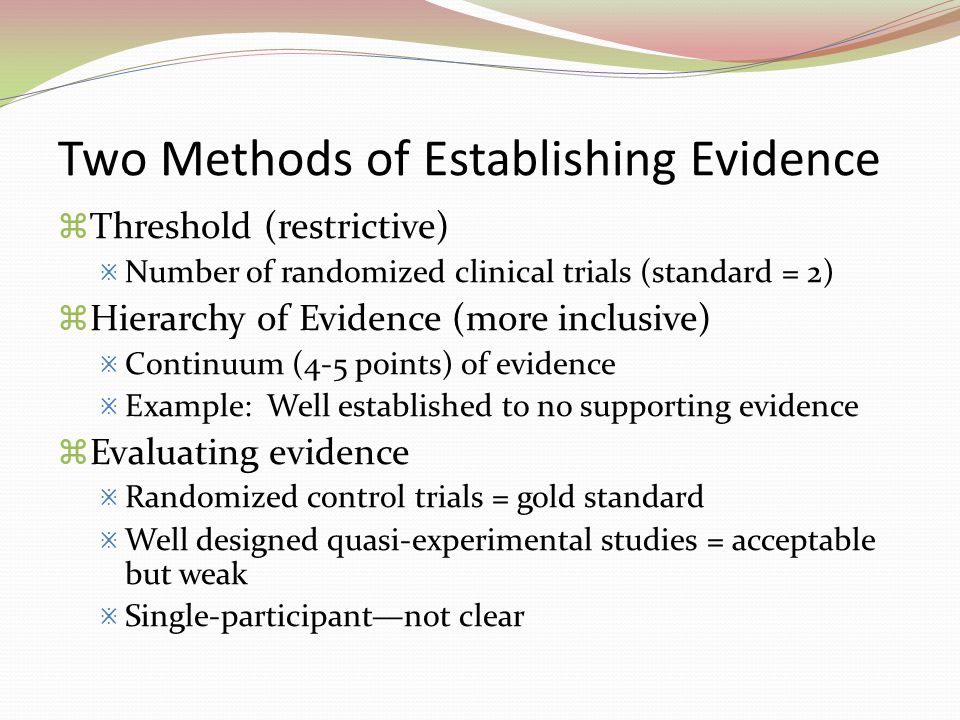 Two Methods of Establishing Evidence  Threshold (restrictive)  Number of randomized clinical trials (standard = 2)  Hierarchy of Evidence (more inc