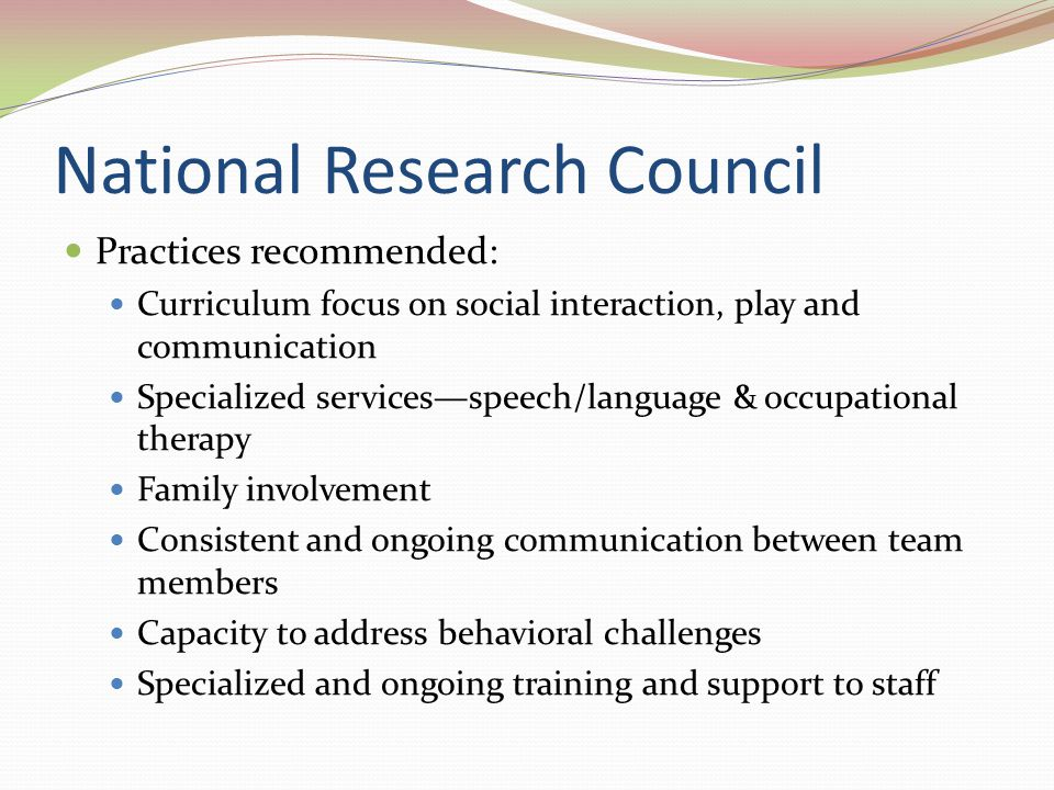 National Research Council Practices recommended: Curriculum focus on social interaction, play and communication Specialized services—speech/language &