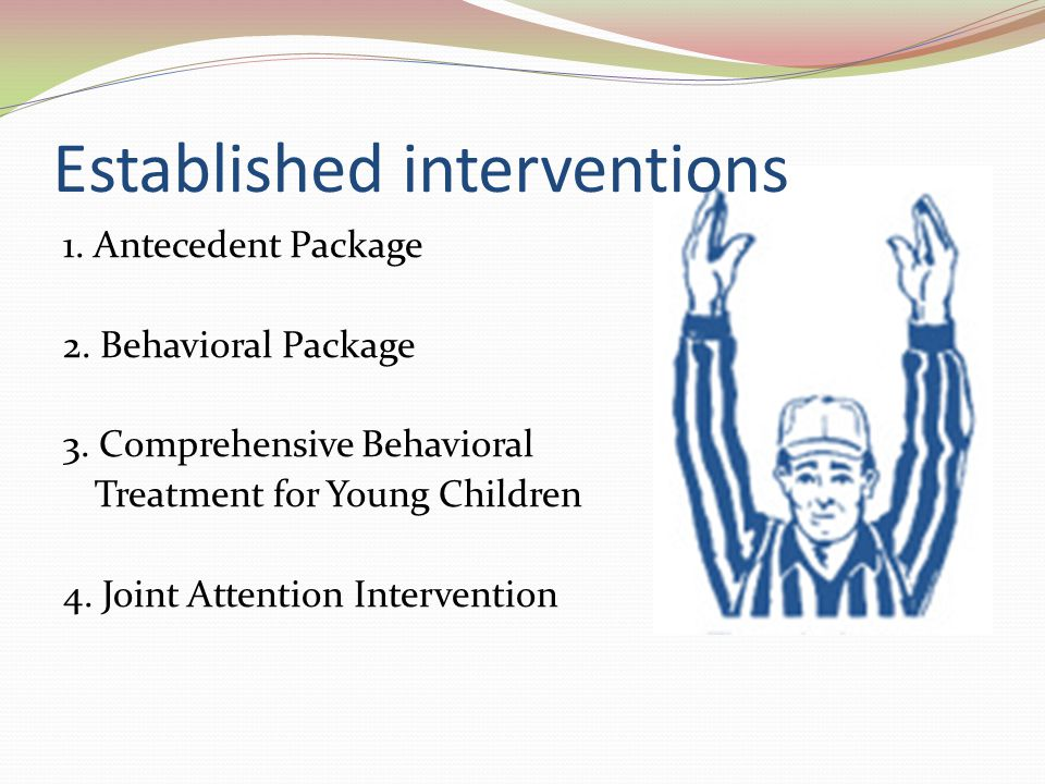 Established interventions 1. Antecedent Package 2. Behavioral Package 3. Comprehensive Behavioral Treatment for Young Children 4. Joint Attention Inte