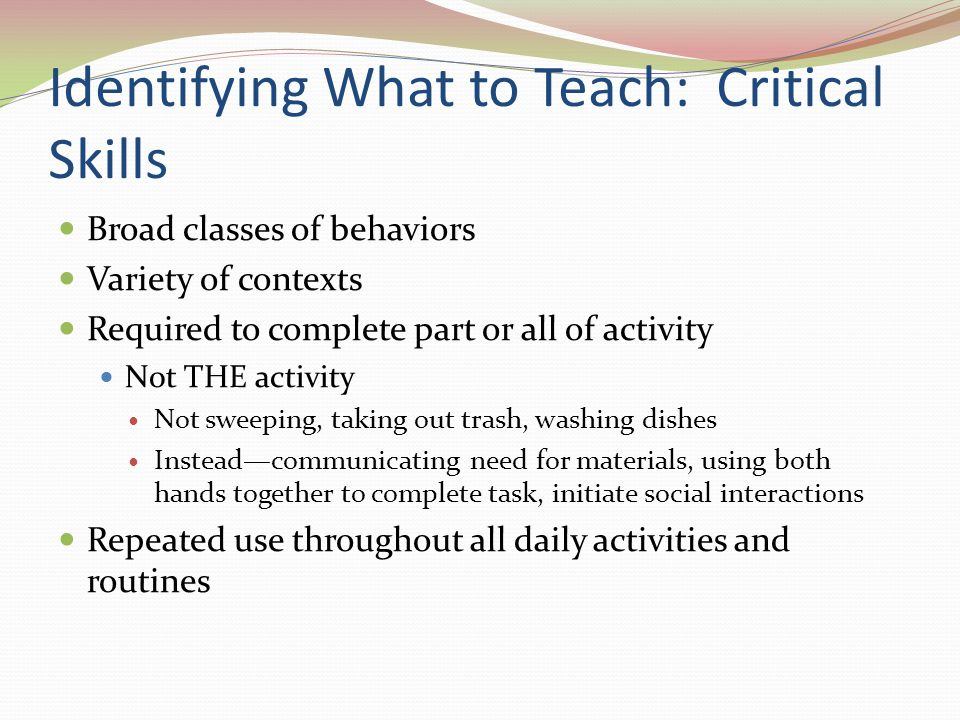 Identifying What to Teach: Critical Skills Broad classes of behaviors Variety of contexts Required to complete part or all of activity Not THE activit