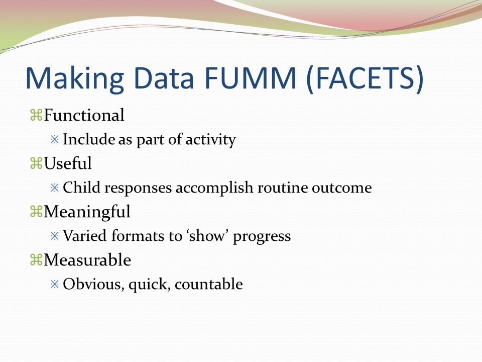 Making Data FUMM (FACETS)  Functional  Include as part of activity  Useful  Child responses accomplish routine outcome  Meaningful  Varied forma