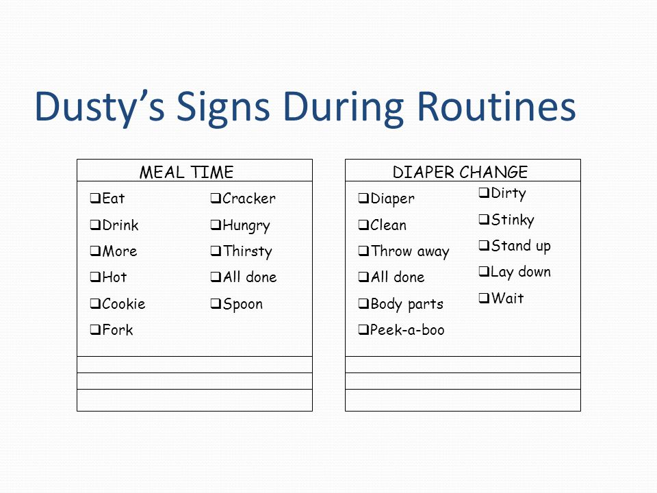 Dusty's Signs During Routines MEAL TIME  Eat  Drink  More  Hot  Cookie  Fork  Cracker  Hungry  Thirsty  All done  Spoon DIAPER CHANGE  Dia