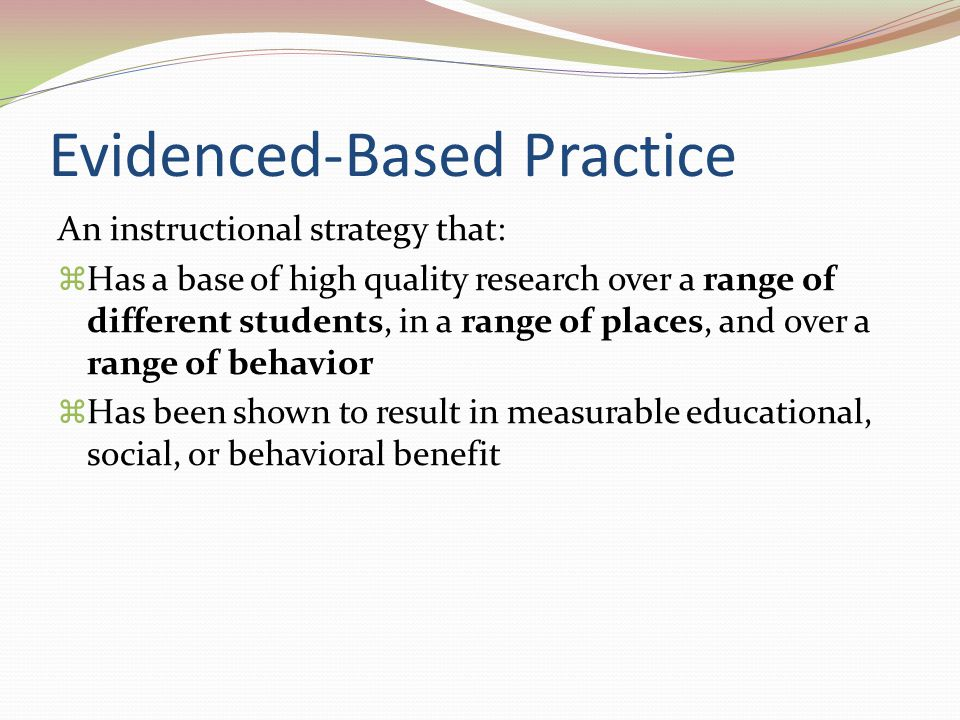 Evidenced-Based Practice An instructional strategy that:  Has a base of high quality research over a range of different students, in a range of place