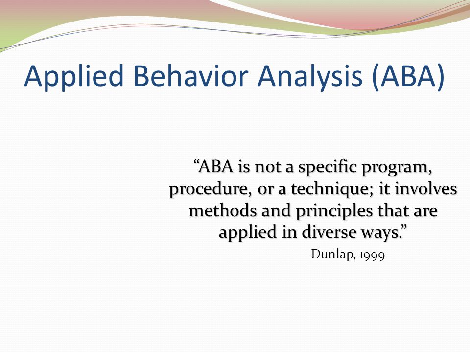 """Applied Behavior Analysis (ABA) """"ABA is not a specific program, procedure, or a technique; it involves methods and principles that are applied in dive"""