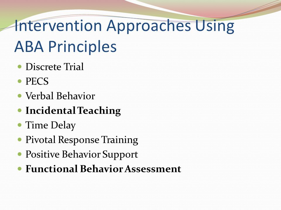 Intervention Approaches Using ABA Principles Discrete Trial PECS Verbal Behavior Incidental Teaching Time Delay Pivotal Response Training Positive Beh