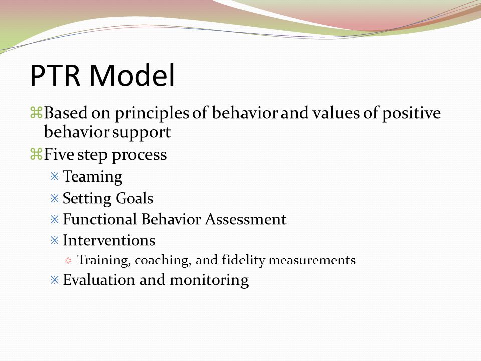 PTR Model  Based on principles of behavior and values of positive behavior support  Five step process  Teaming  Setting Goals  Functional Behavio