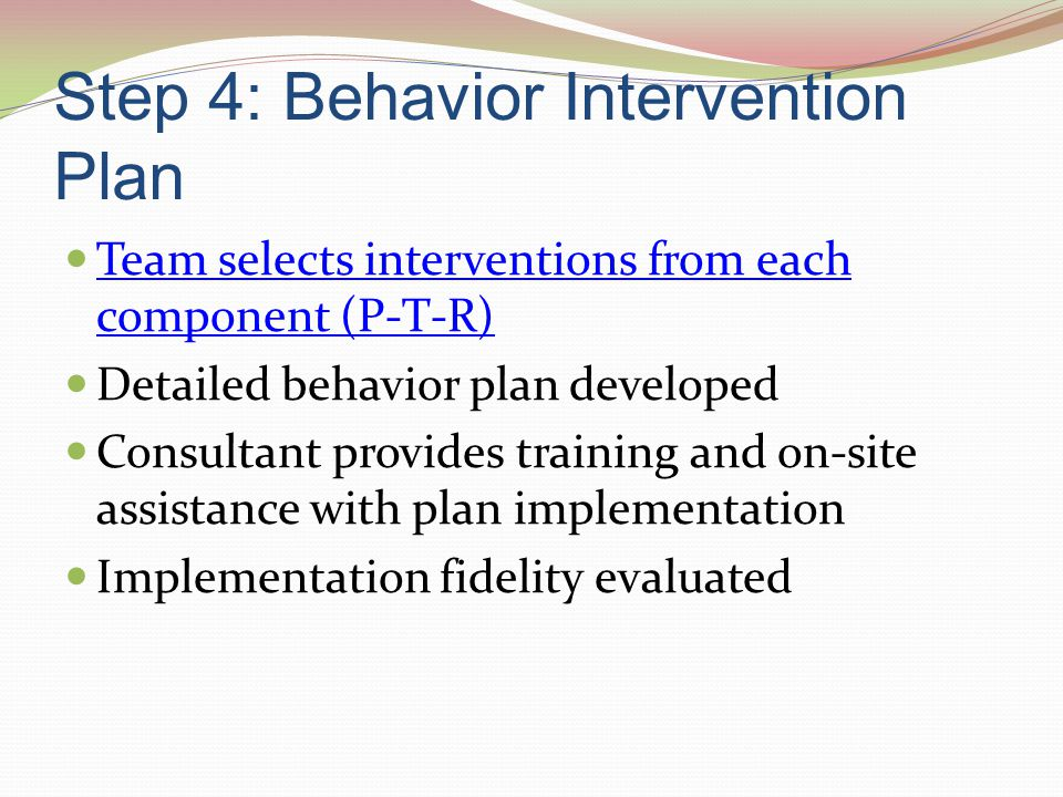 Step 4: Behavior Intervention Plan Team selects interventions from each component (P-T-R) Team selects interventions from each component (P-T-R) Detai